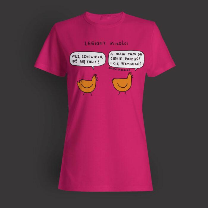 Zdjęcie przedstawia koszulkę z napisem: Legiony Miłości. Pod nim dwie Kury. Kura Martyna: weź, człowieku, idź się tulić! Kura Krysia: A mam tam do ciebie podejść i cię wymiziać?